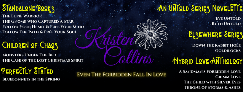 "a list of Kristen Collins books on a black background with her name in the middle in purple script and a white outlined flower with her logo, ""Even the Forbidden Fall In Love"" below it.  Her Standalone Books are The Lupie Warrior, The Gnome Who Captured A Star, Follow Your Heart & Free Your Mind, Follow the Path & Free Your Soul;  Children of Chaos series- Monsters Under the Bed, The Case of the Lost Christmas Spirit; Perfectly Stated Series- Bluebonnets In The Spring; An Untold Series Novelette- Eve Untold, Ruth Untold; Elsewhere Series- Down The Rabbit Hole, Goldlilocks; Hybrid Love Anthology- A Sandman's Forbidden Love, Grimm Love, The Child With Silver Eyes, Throne of Storms and Ashes."